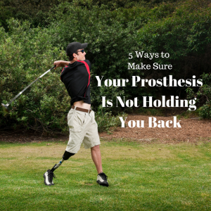 5 Ways to Make Sure Your Prosthesis Is Not Holding You Back