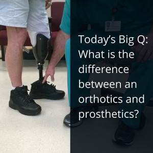 Today's Big Q- What is the difference between an orthotics and prosthetics-